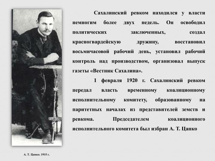 Сахалинский ревком находился у власти немногим более двух недель. Он освободил политических заключенных, создал красногвардейскую дружину, восстановил восьмичасовой рабочий день, установил рабочий контроль над производством, организовал выпуск газеты «Вестник Сахалина».