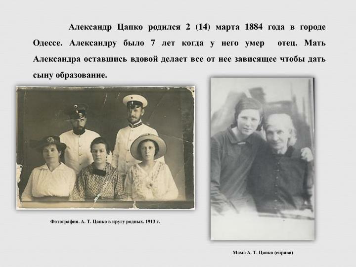 Александр Цапко родился 2 (14) марта 1884 года в городе Одессе. Александру было 7 лет когда у него умер  отец. Мать Александра оставшись вдовой делает все от нее зависящее чтобы дать сыну образование.