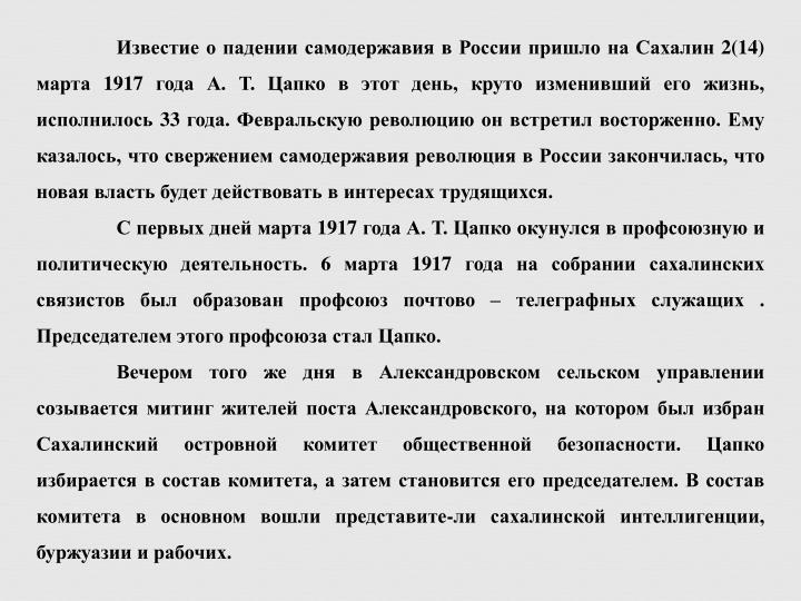 Известие о падении самодержавия в России пришло на Сахалин 2(14) марта 1917 года А. Т. Цапко в этот день, круто изменивший его жизнь, исполнилось 33 года. Февральскую революцию он встретил восторженно. Ему казалось, что свержением самодержавия революция в России закончилась, что новая власть будет действовать в интересах трудящихся.