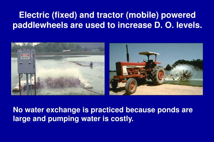 Electric (fixed) and tractor (mobile) powered paddlewheels are used to increase D. O. levels.
