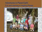 adventures to planet earth fun and learning in inspiring places