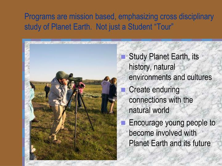 "Programs are mission based, emphasizing cross disciplinary study of Planet Earth.  Not just a Student ""Tour"""