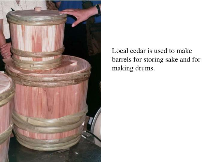 Local cedar is used to make barrels for storing sake and for making drums.