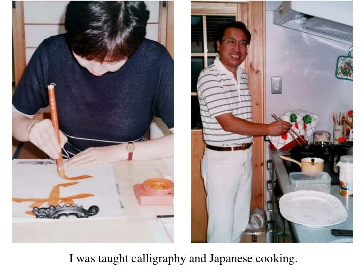 I was taught calligraphy and Japanese cooking.