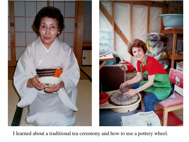 I learned about a traditional tea ceremony and how to use a pottery wheel.