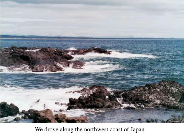 We drove along the northwest coast of Japan.