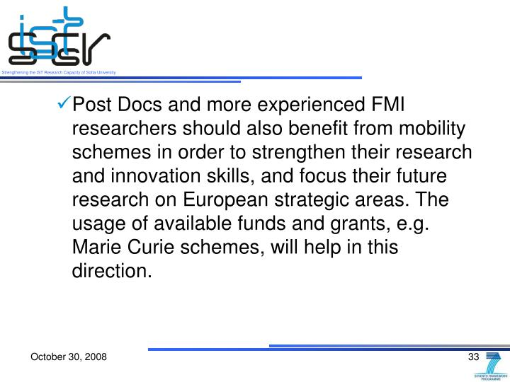 Post Docs and more experienced FMI researchers should also benefit from mobility schemes in order to strengthen their research and innovation skills, and focus their future research on European strategic areas. The usage of available funds and grants, e.g. Marie Curie schemes, will help in this direction.