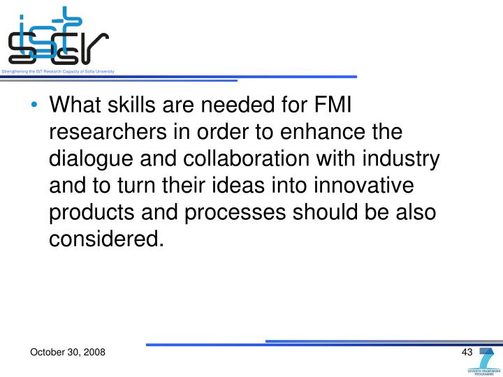 What skills are needed for FMI researchers in order to enhance the dialogue and collaboration with industry and to turn their ideas into innovative products and processes should be also considered.