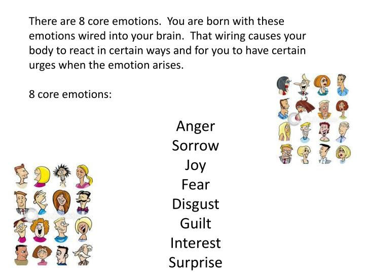 There are 8 core emotions.  You are born with these emotions wired into your brain.  That wiring causes your body to react in certain ways and for you to have certain urges when the emotion arises.