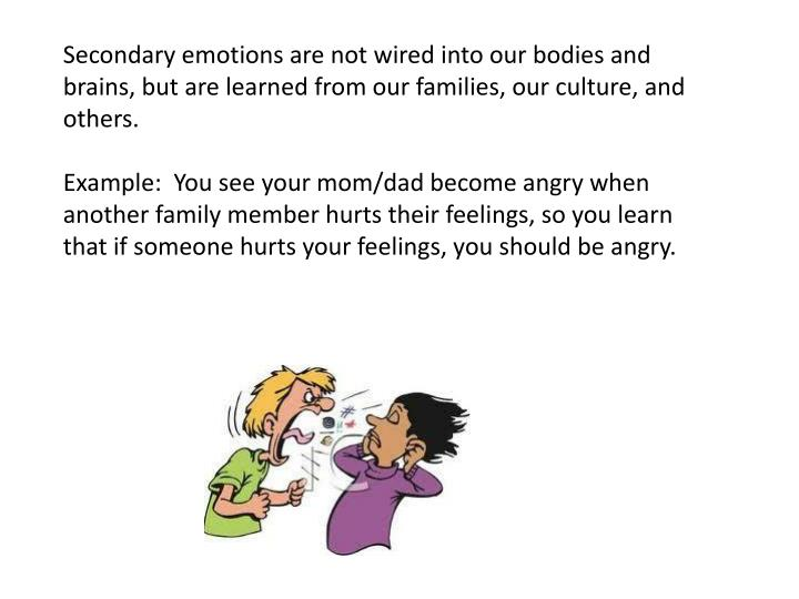 Secondary emotions are not wired into our bodies and brains, but are learned from our families, our culture, and others.