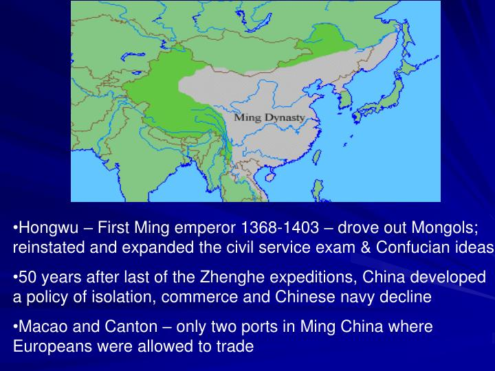 Hongwu – First Ming emperor 1368-1403 – drove out Mongols; reinstated and expanded the civil service exam & Confucian ideas