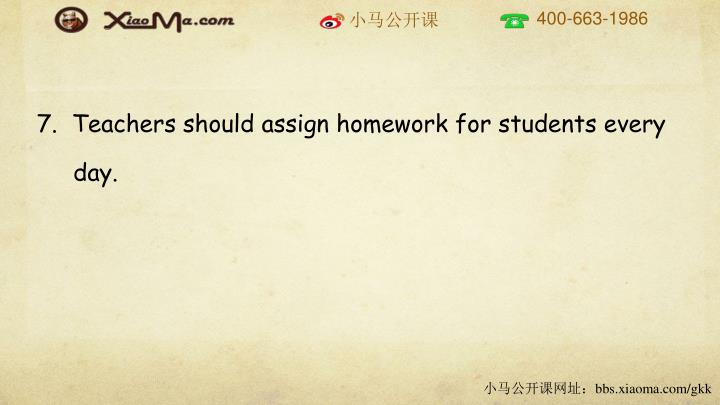 7.  Teachers should assign homework for students every day.