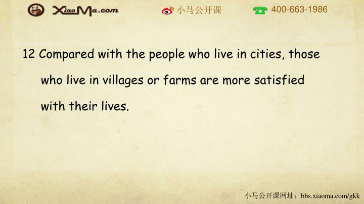 12 Compared with the people who live in cities, those who live in villages or farms are more satisfied with their lives.