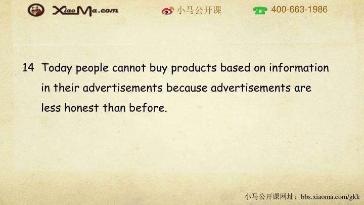 14  Today people cannot buy products based on information in their advertisements because advertisements are less honest than before.