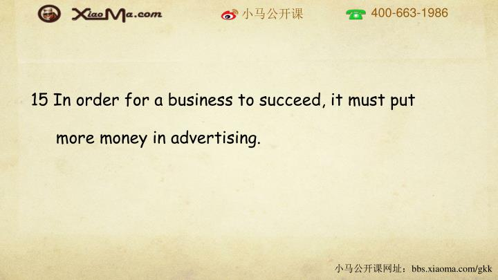 15 In order for a business to succeed, it must put more money in advertising.