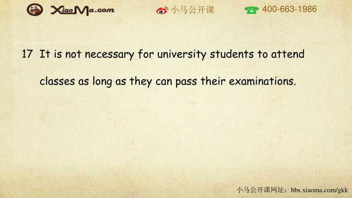 17  It is not necessary for university students to attend classes as long as they can pass their examinations.