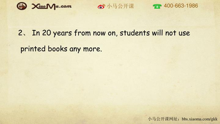 2、 In 20 years from now on, students will not use printed books any more.