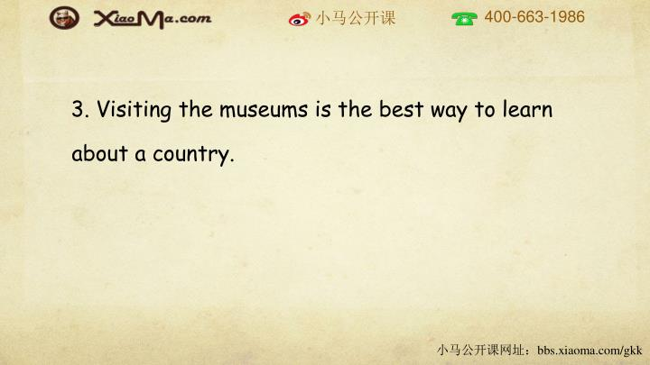 3. Visiting the museums is the best way to learn about a country.