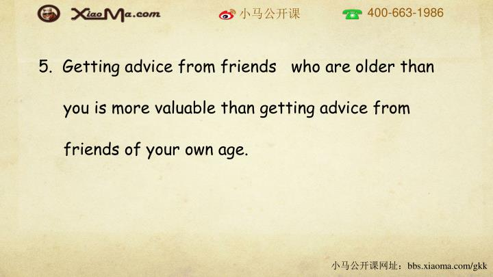 5.  Getting advice from friends   who are older than you is more valuable than getting advice from friends of your own age.