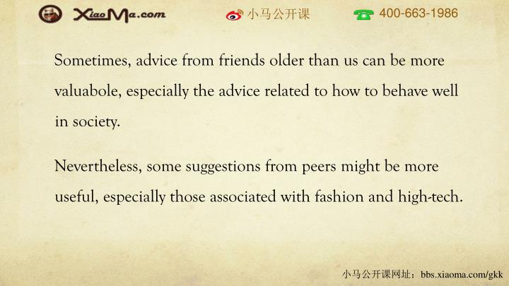 Sometimes, advice from friends older than us can be more valuabole, especially the advice related to how to behave well in society.