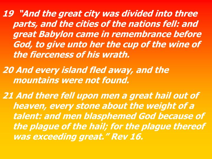 """19  """"And the great city was divided into three parts, and the cities of the nations fell: and great Babylon came in remembrance before God, to give unto her the cup of the wine of the fierceness of his wrath."""