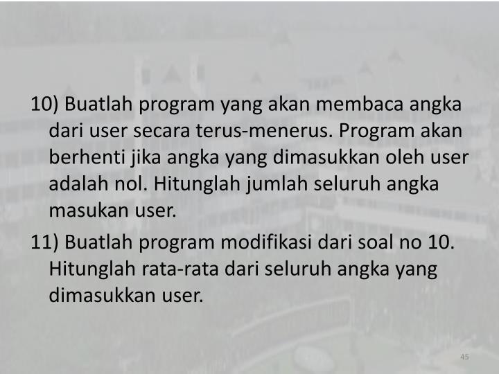 10) Buatlah program yang akan membaca angka dari user secara terus-menerus. Program akan berhenti jika angka yang dimasukkan oleh user adalah nol. Hitunglah jumlah seluruh angka masukan user.