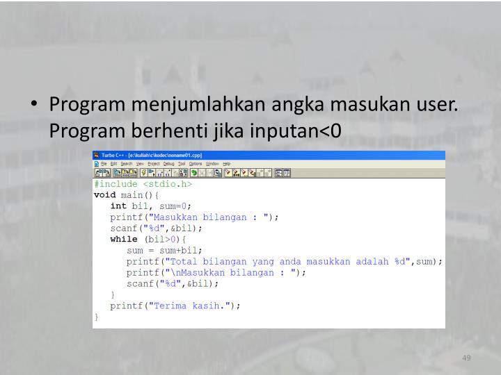 Program menjumlahkan angka masukan user. Program berhenti jika inputan<0