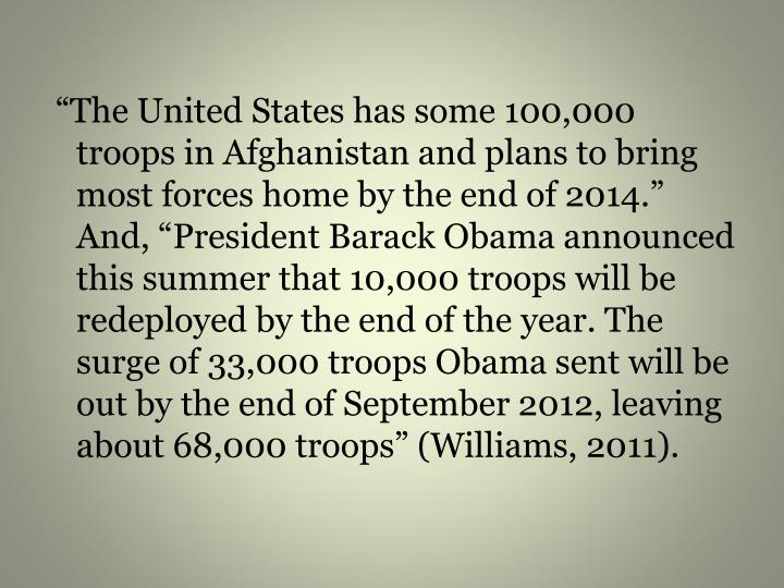 """""""The United States has some 100,000 troops in Afghanistan and plans to bring most forces home by the end of 2014."""" And, """"President Barack Obama announced this summer that 10,000 troops will be redeployed by the end of the year. The surge of 33,000 troops Obama sent will be out by the end of September 2012, leaving about 68,000 troops"""" (Williams, 2011)."""