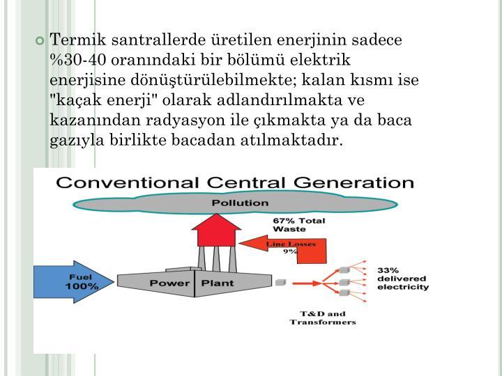 """Termik santrallerde retilen enerjinin sadece   %30-40 oranndaki bir blm elektrik enerjisine dntrlebilmekte; kalan ksm ise """"kaak enerji"""" olarak adlandrlmakta ve kazanndan radyasyon ile kmakta ya da baca gazyla birlikte bacadan atlmaktadr."""