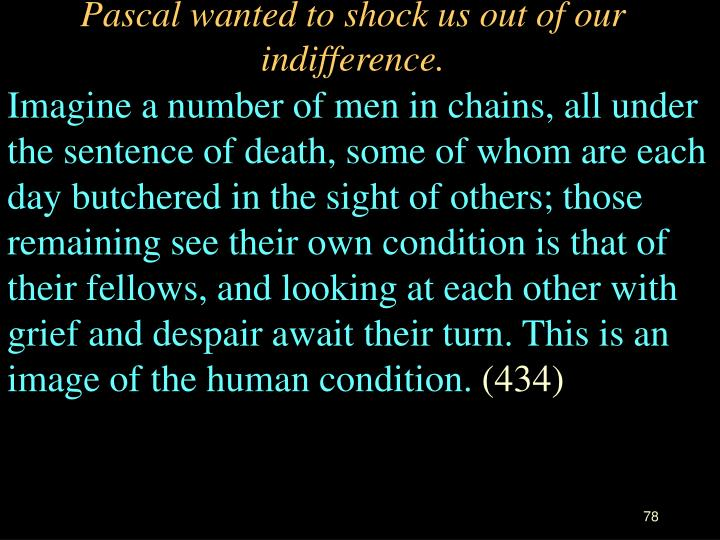 Pascal wanted to shock us out of our indifference.