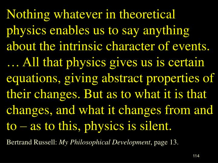 Nothing whatever in theoretical physics enables us to say anything about the intrinsic character of events. … All that physics gives us is certain equations, giving abstract properties of their changes. But as to what it is that changes, and what it changes from and to – as to this, physics is silent.
