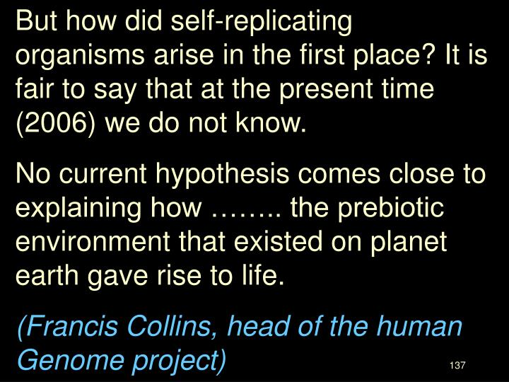 But how did self-replicating organisms arise in the first place? It is fair to say that at the present time (2006) we do not know.