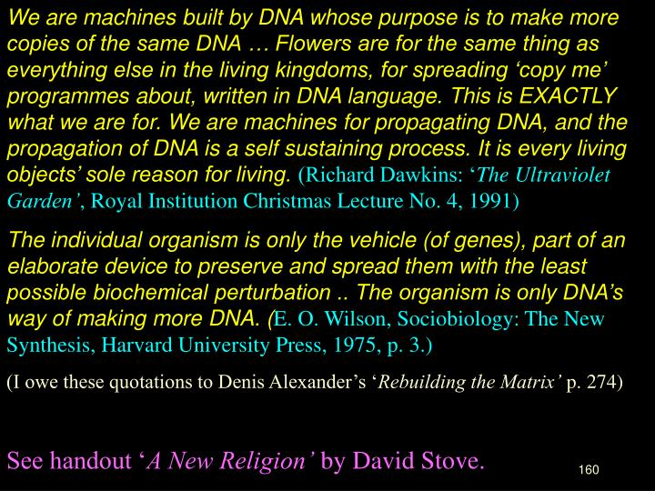 We are machines built by DNA whose purpose is to make more copies of the same DNA … Flowers are for the same thing as everything else in the living kingdoms, for spreading 'copy me' programmes about, written in DNA language. This is EXACTLY what we are for. We are machines for propagating DNA, and the propagation of DNA is a self sustaining process. It is every living objects' sole reason for living.