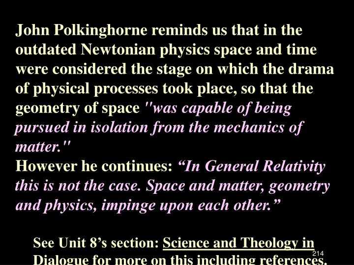 John Polkinghorne reminds us that in the outdated Newtonian physics space and time were considered the stage on which the drama of physical processes took place, so that the geometry of space