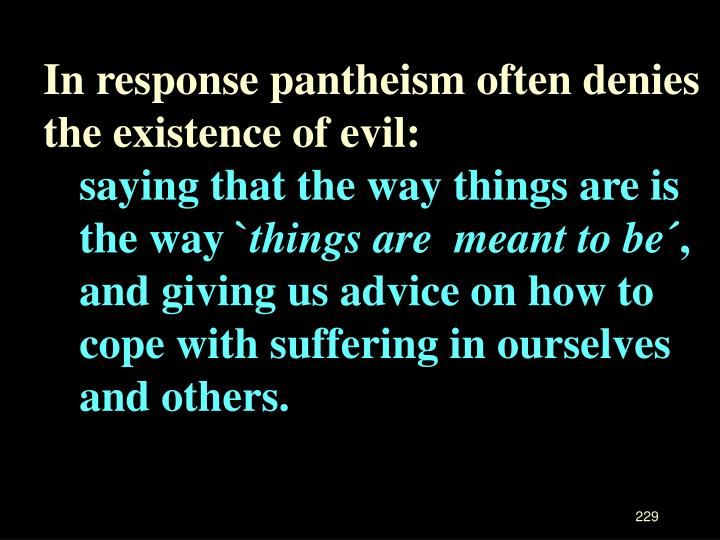 In response pantheism often denies the existence of evil: