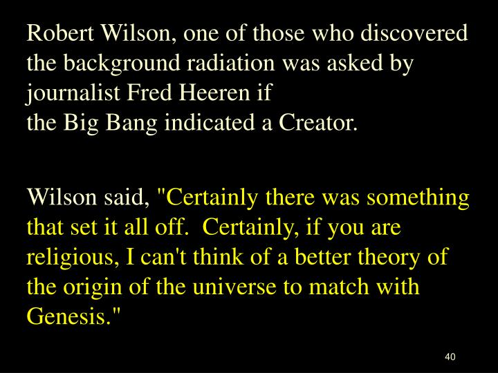 Robert Wilson, one of those who discovered the background radiation was asked by journalist Fred Heeren if