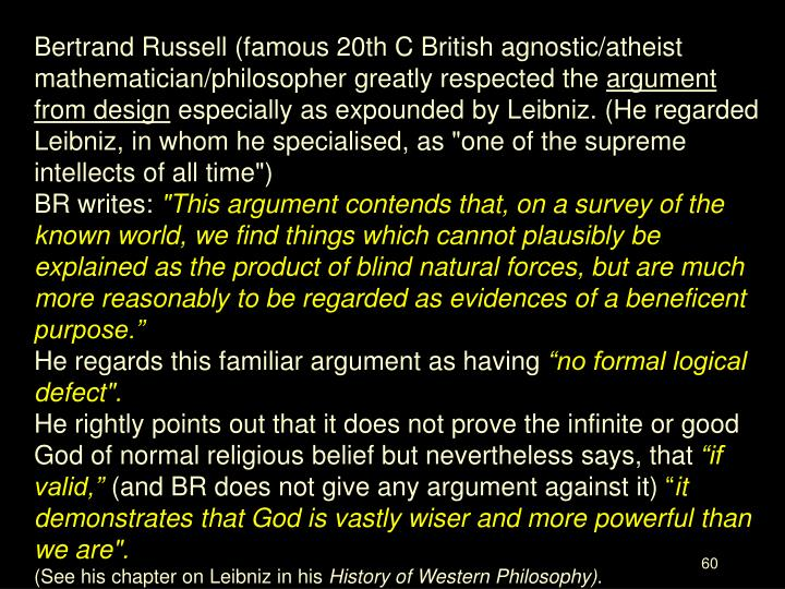 Bertrand Russell (famous 20th C British agnostic/atheist mathematician/philosopher greatly respected the