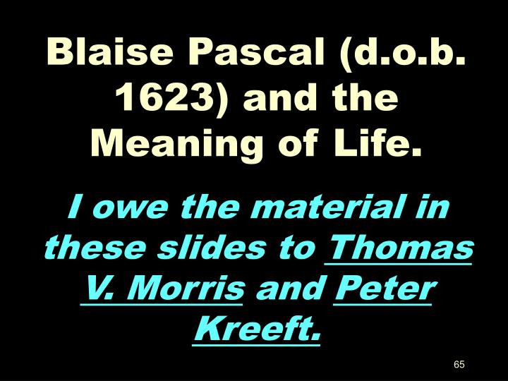 Blaise Pascal (d.o.b. 1623) and the Meaning of Life.