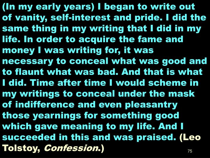 (In my early years) I began to write out of vanity, self-interest and pride. I did the same thing in my writing that I did in my life. In order to acquire the fame and money I was writing for, it was necessary to conceal what was good and to flaunt what was bad. And that is what I did. Time after time I would scheme in my writings to conceal under the mask of indifference and even pleasantry those yearnings for something good which gave meaning to my life. And I succeeded in this and was praised.