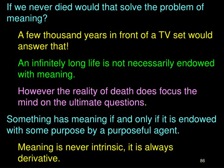 If we never died would that solve the problem of meaning?