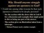 why should anyone struggle against an openness to god