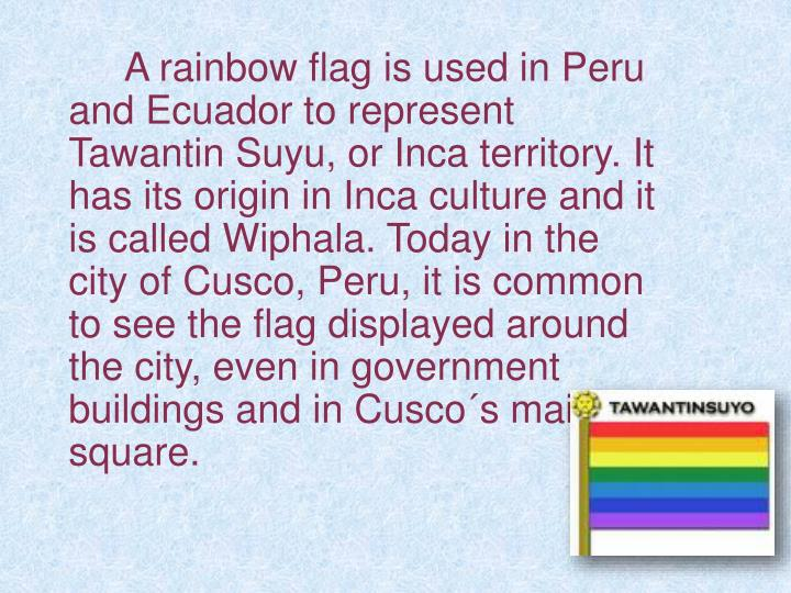 A rainbow flag is used in Peru and Ecuador to represent Tawantin Suyu, or Inca territory. It has its origin in Inca culture and it is called Wiphala. Today in the city of Cusco, Peru, it is common to see the flag displayed around the city, even in government buildings and in Cusco´s main square.