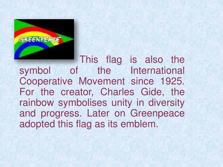 This flag is also the symbol of the International Cooperative Movement since 1925. For the creator, Charles Gide, the rainbow symbolises unity in diversity and progress. Later on Greenpeace adopted this flag as its emblem.