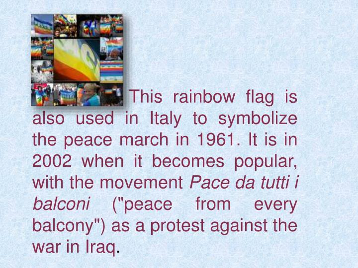 This rainbow flag is also used in Italy to symbolize the peace march in 1961. It is in 2002 when it becomes popular, with the movement