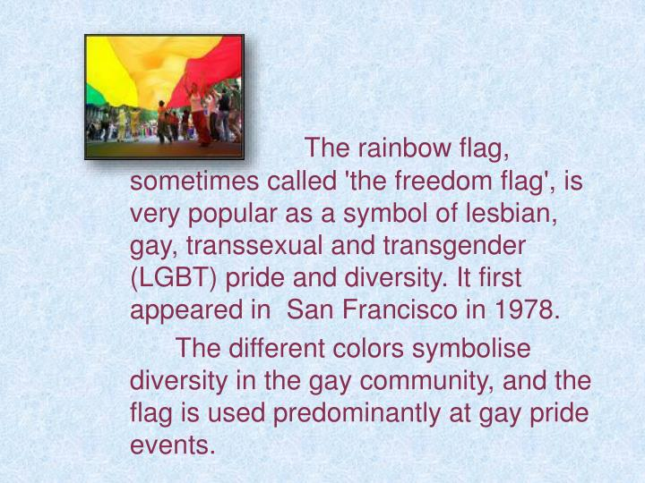 The rainbow flag, sometimes called 'the freedom flag', is very popular as a symbol of lesbian, gay, transsexual and transgender