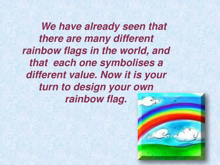 We have already seen that there are many different rainbow flags in the world, and that  each one symbolises a different value. Now it is your turn to design your own rainbow flag.