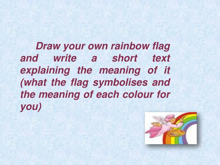 Draw your own rainbow flag and write a short text explaining the meaning of it (what the flag symbolises and the meaning of each colour for you)