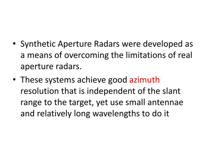 Synthetic Aperture Radars were developed as a means of overcoming the limitations of real aperture radars.