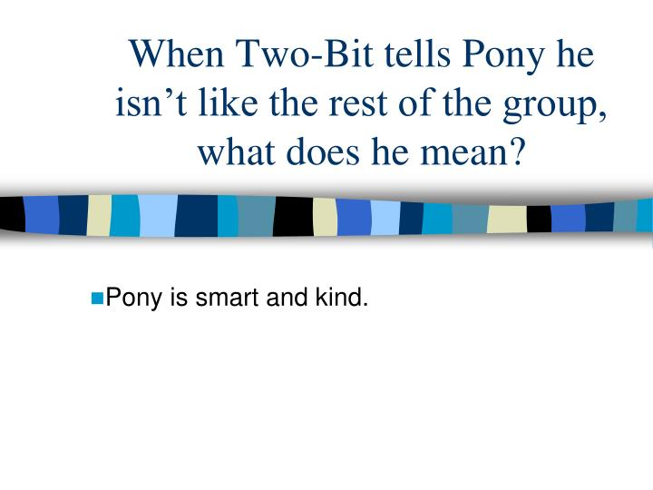 When Two-Bit tells Pony he isn't like the rest of the group, what does he mean?