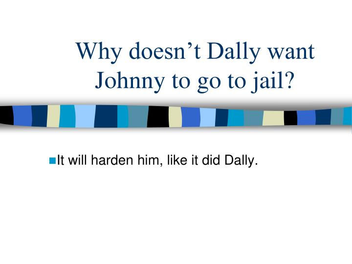 Why doesn't Dally want Johnny to go to jail?